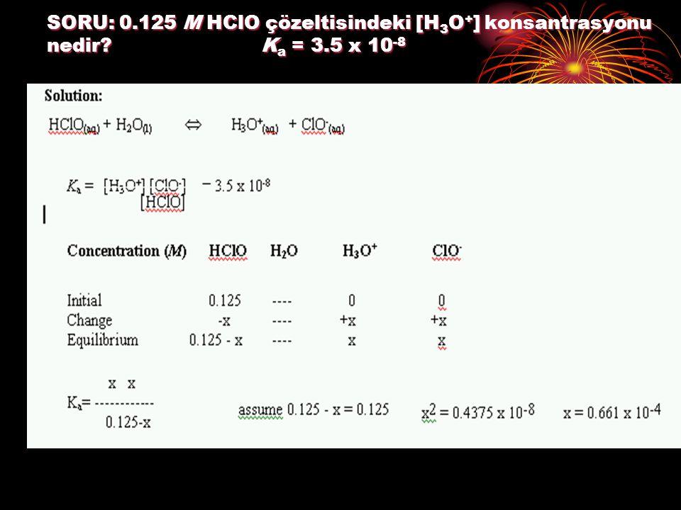 SORU: 0. 125 M HClO çözeltisindeki [H3O+] konsantrasyonu nedir. Ka = 3